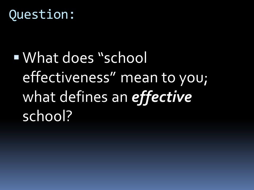 Question: What does school effectiveness mean to you; what defines an effective school Present question to class.
