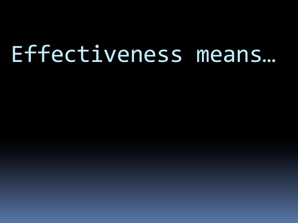 Effectiveness means… School Effectiveness = Achieving desired outcomes, in terms of student learning and achievement, and many other factors.