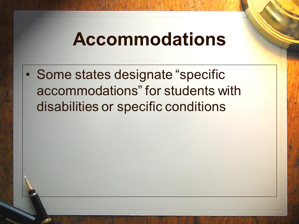 Accommodations Some states designate specific accommodations for students with disabilities or specific conditions.