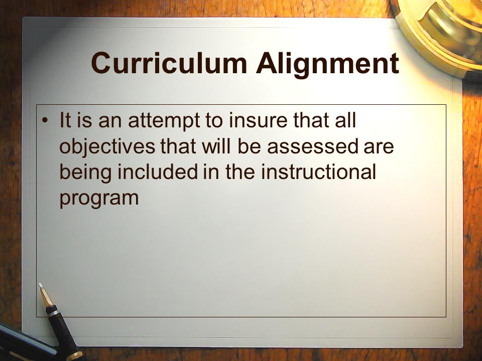 Curriculum Alignment It is an attempt to insure that all objectives that will be assessed are being included in the instructional program.