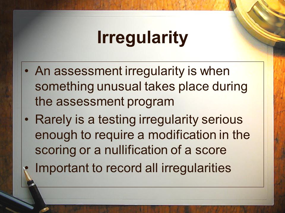Irregularity An assessment irregularity is when something unusual takes place during the assessment program.