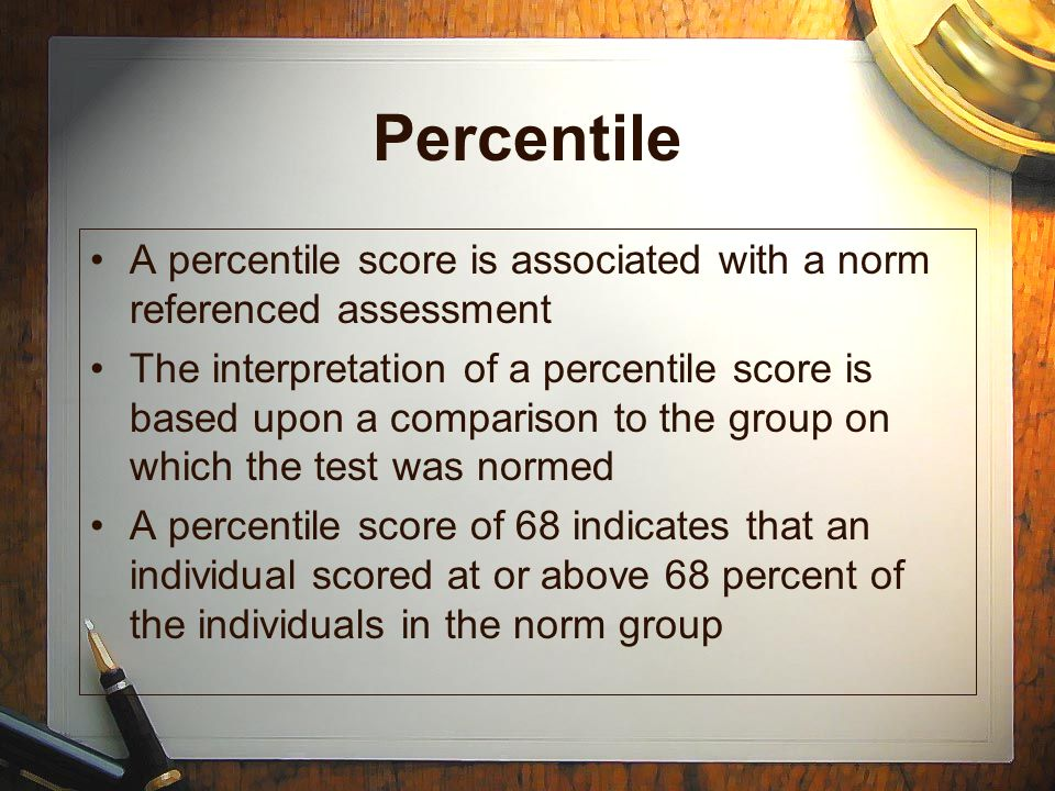 Percentile A percentile score is associated with a norm referenced assessment.