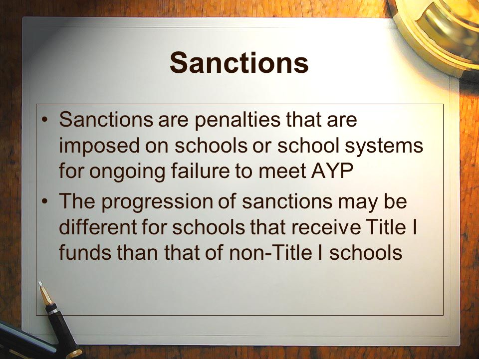 Sanctions Sanctions are penalties that are imposed on schools or school systems for ongoing failure to meet AYP.