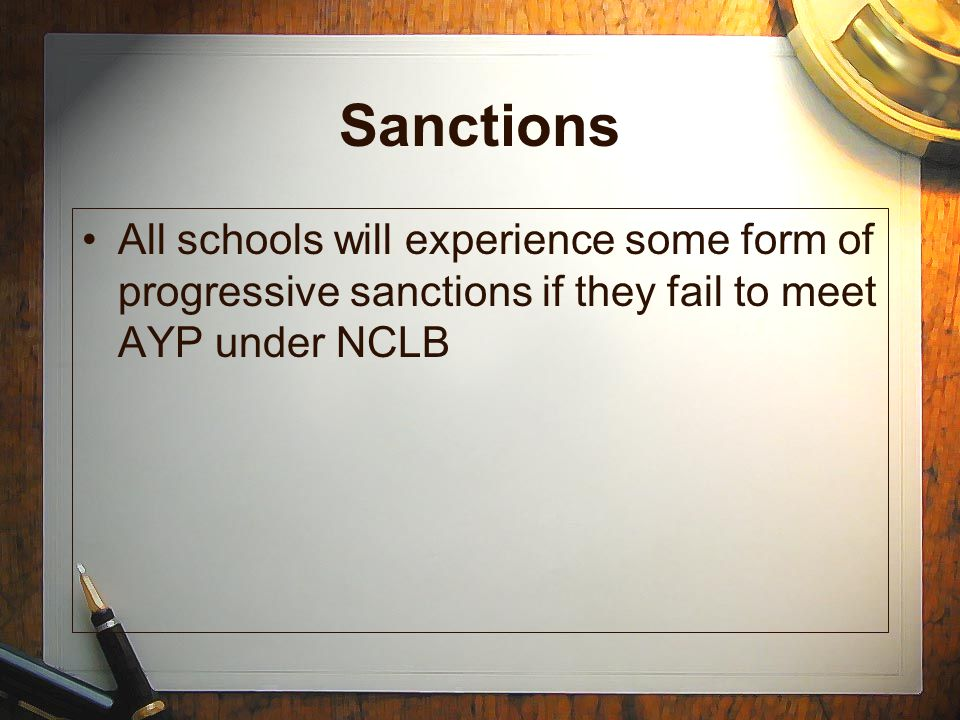 Sanctions All schools will experience some form of progressive sanctions if they fail to meet AYP under NCLB.