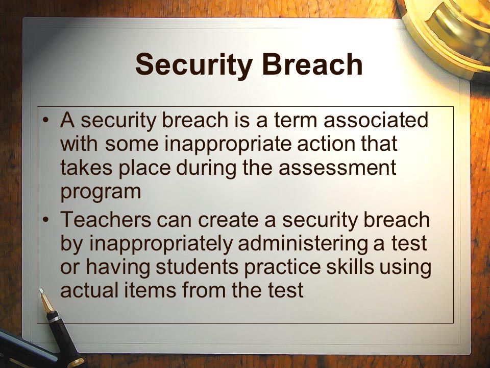 Security Breach A security breach is a term associated with some inappropriate action that takes place during the assessment program.