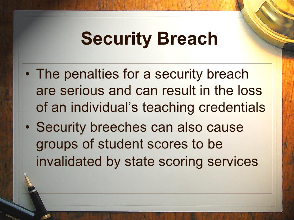 Security Breach The penalties for a security breach are serious and can result in the loss of an individual's teaching credentials.