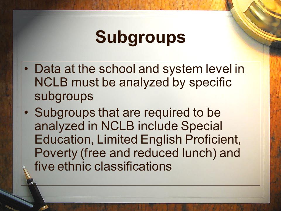 Subgroups Data at the school and system level in NCLB must be analyzed by specific subgroups.