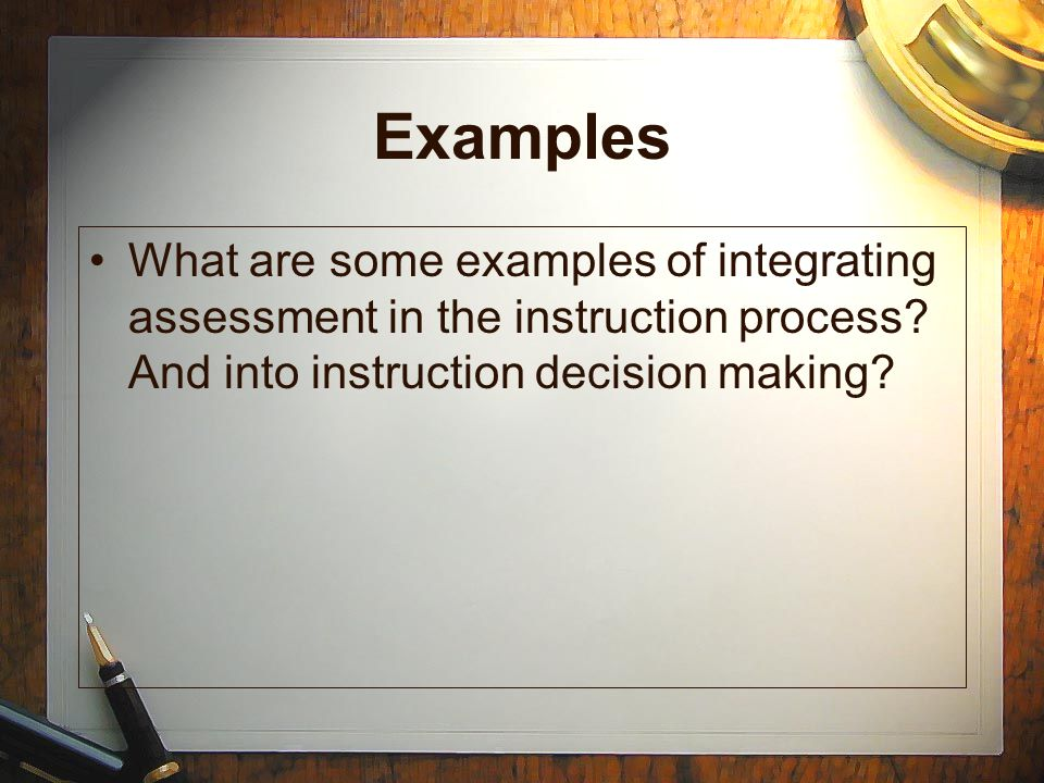Examples What are some examples of integrating assessment in the instruction process.