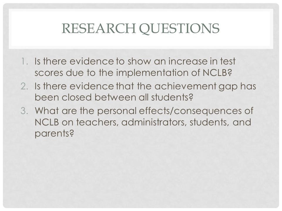 Research questions Is there evidence to show an increase in test scores due to the implementation of NCLB