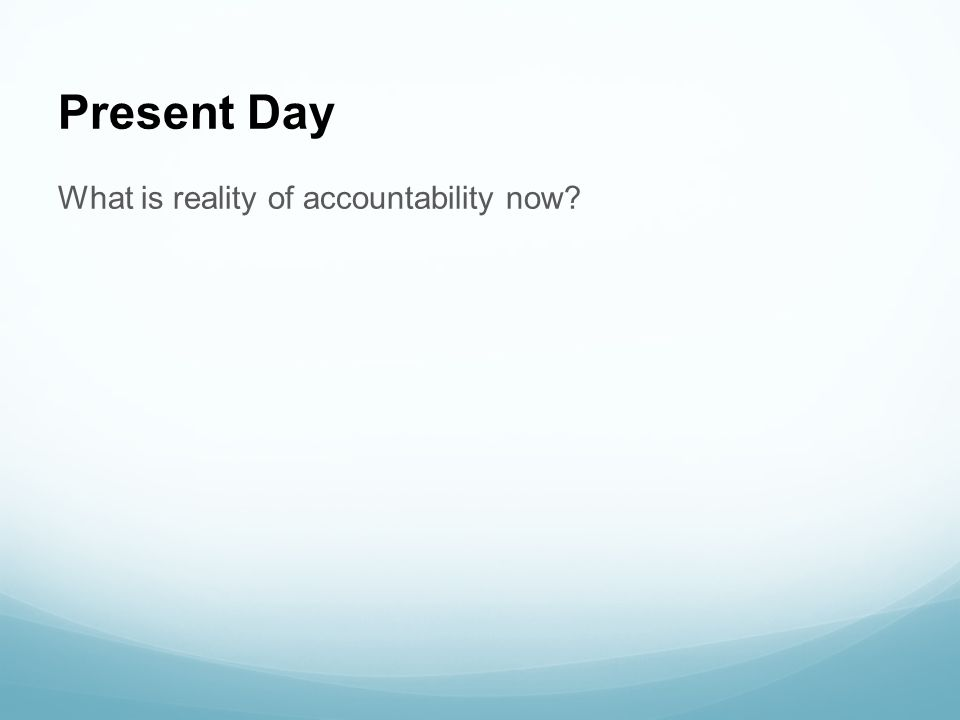 Present Day What is reality of accountability now