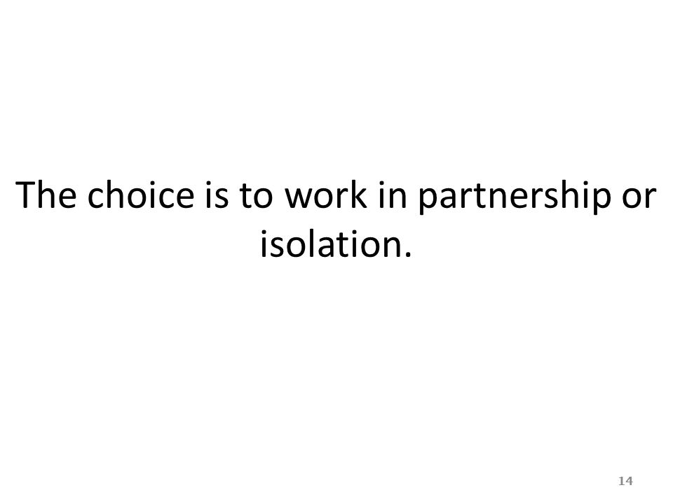 The choice is to work in partnership or isolation.