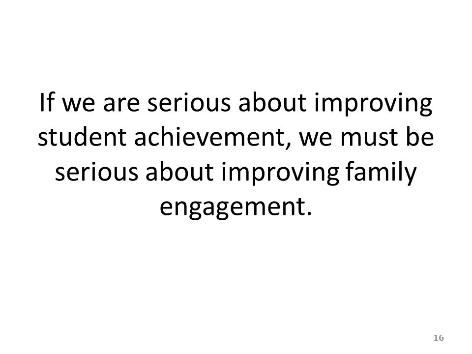If we are serious about improving student achievement, we must be serious about improving family engagement.