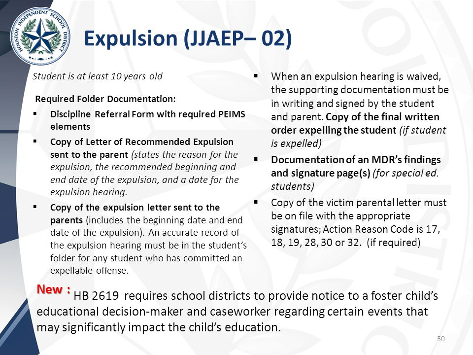 Expulsion (JJAEP– 02) Student is at least 10 years old. Required Folder Documentation: Discipline Referral Form with required PEIMS elements.