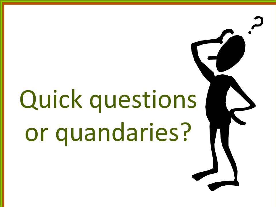 Quick questions or quandaries