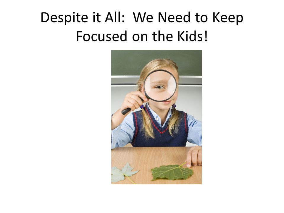 Despite it All: We Need to Keep Focused on the Kids!