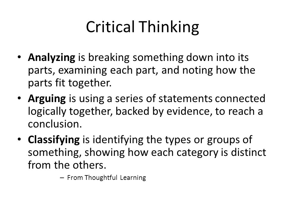 Critical Thinking Analyzing is breaking something down into its parts, examining each part, and noting how the parts fit together.
