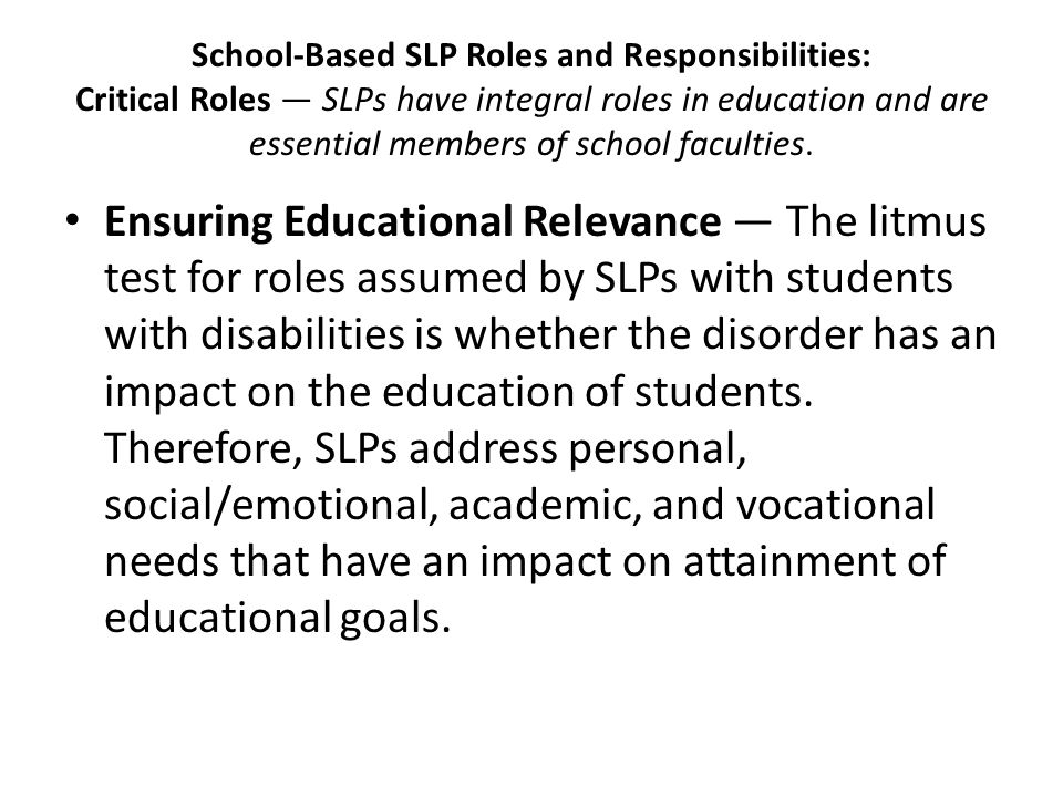 School-Based SLP Roles and Responsibilities: Critical Roles — SLPs have integral roles in education and are essential members of school faculties.