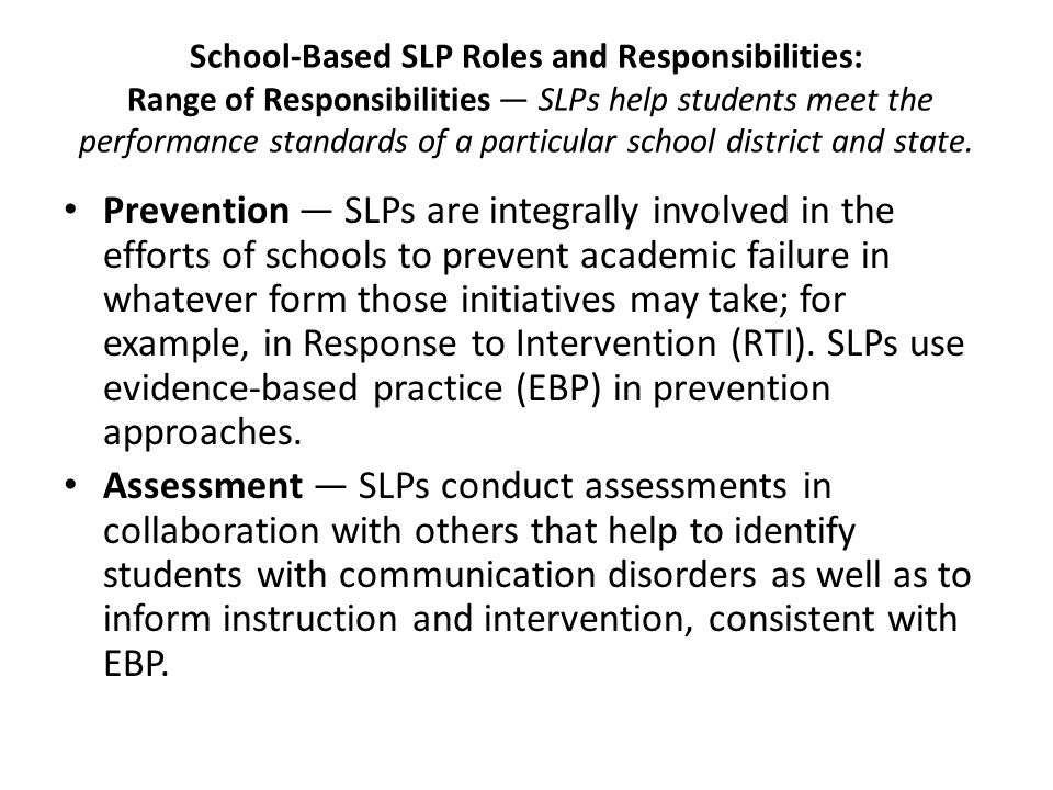School-Based SLP Roles and Responsibilities: Range of Responsibilities — SLPs help students meet the performance standards of a particular school district and state.