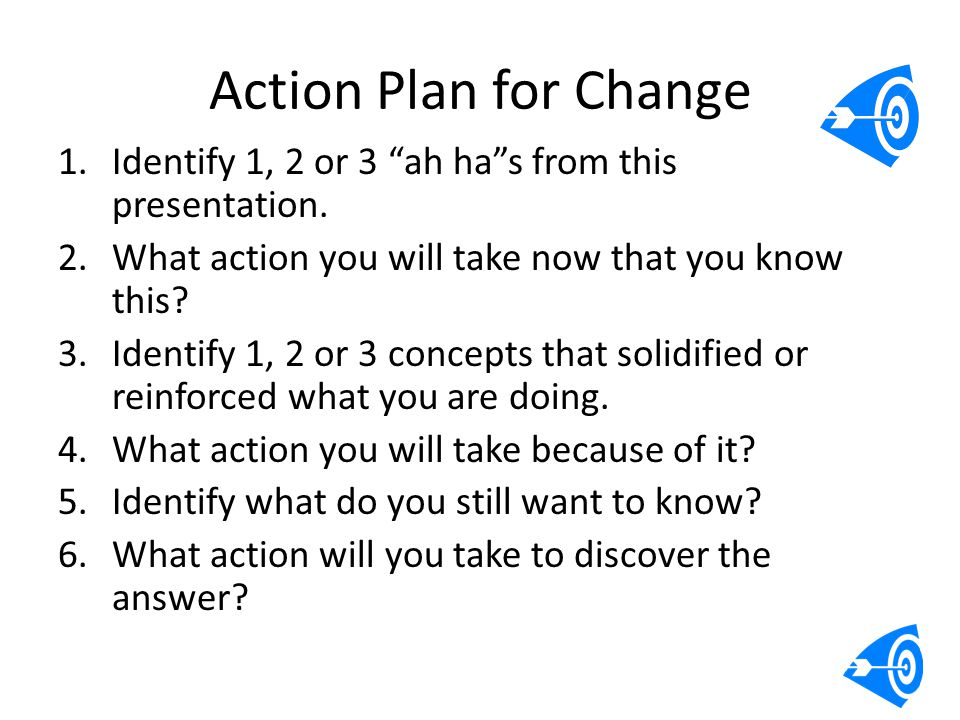 Action Plan for Change Identify 1, 2 or 3 ah ha s from this presentation. What action you will take now that you know this