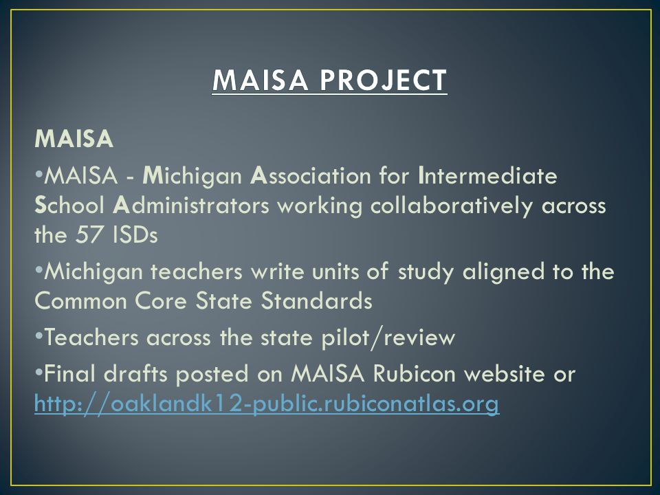 MAISA PROJECT MAISA. MAISA - Michigan Association for Intermediate School Administrators working collaboratively across the 57 ISDs.