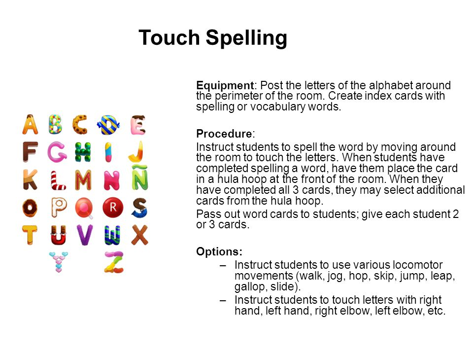 Touch Spelling Equipment: Post the letters of the alphabet around the perimeter of the room. Create index cards with spelling or vocabulary words.