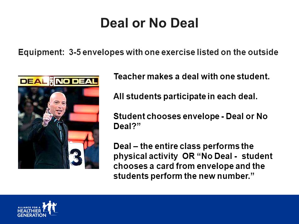 Deal or No Deal Equipment: 3-5 envelopes with one exercise listed on the outside. Teacher makes a deal with one student.