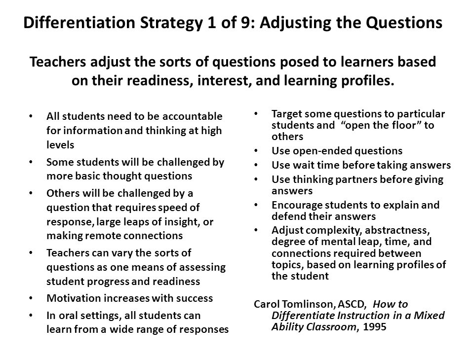 Differentiation Strategy 1 of 9: Adjusting the Questions Teachers adjust the sorts of questions posed to learners based on their readiness, interest, and learning profiles.