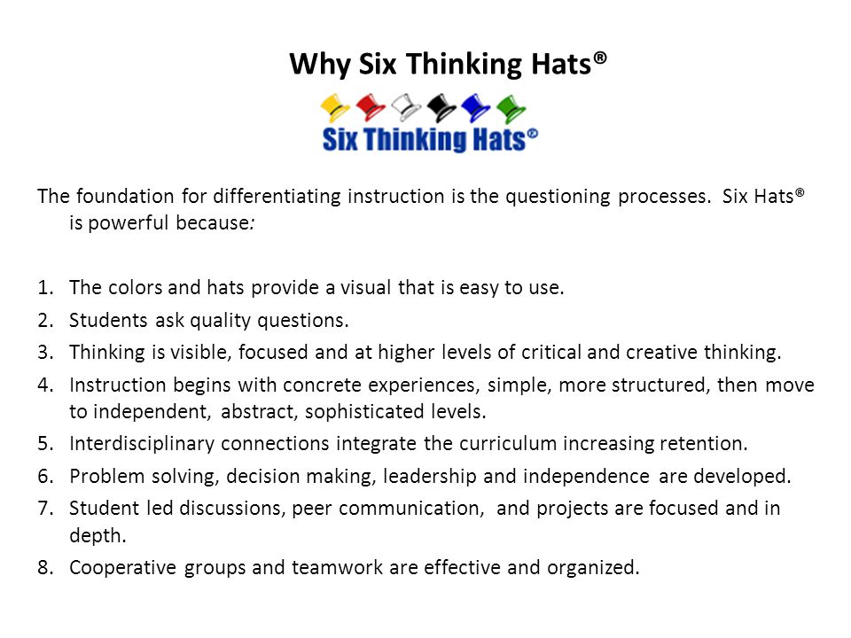 Why Six Thinking Hats® The foundation for differentiating instruction is the questioning processes. Six Hats® is powerful because: