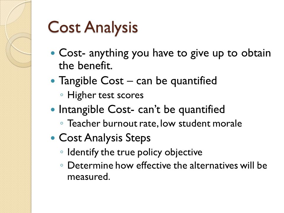 Cost Analysis Cost- anything you have to give up to obtain the benefit. Tangible Cost – can be quantified.