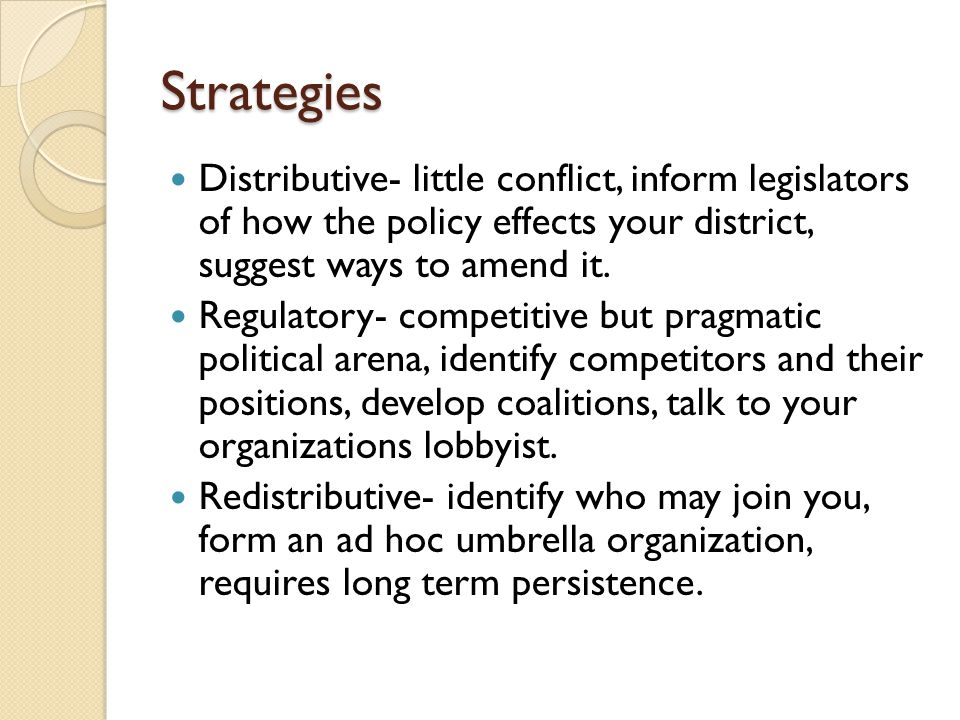 Strategies Distributive- little conflict, inform legislators of how the policy effects your district, suggest ways to amend it.