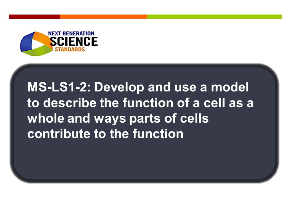 MS-LS1-2: Develop and use a model to describe the function of a cell as a whole and ways parts of cells contribute to the function