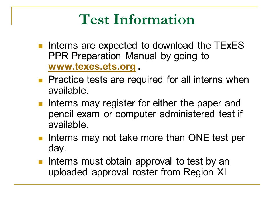 Test Information Interns are expected to download the TExES PPR Preparation Manual by going to www.texes.ets.org .