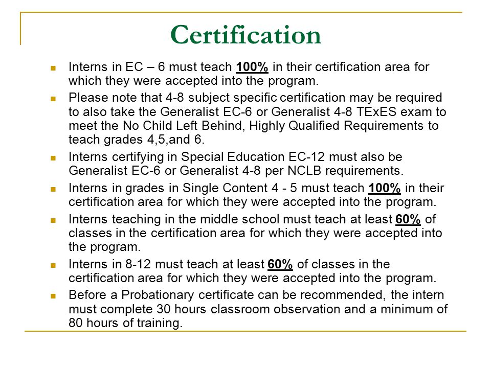 Certification Interns in EC – 6 must teach 100% in their certification area for which they were accepted into the program.