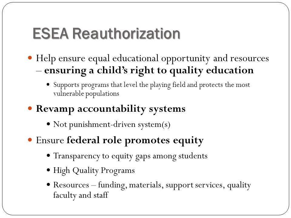 ESEA Reauthorization Help ensure equal educational opportunity and resources – ensuring a child's right to quality education.
