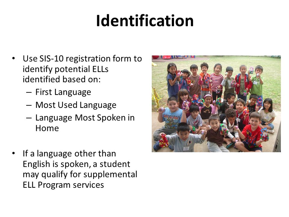 Identification Use SIS-10 registration form to identify potential ELLs identified based on: First Language.
