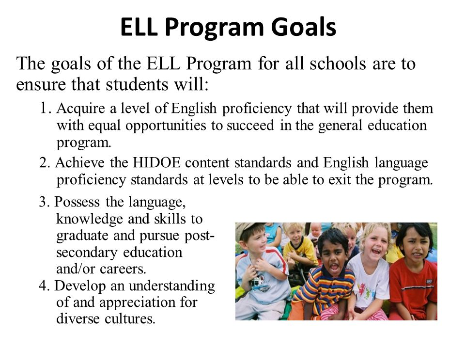 ELL Program Goals The goals of the ELL Program for all schools are to ensure that students will: