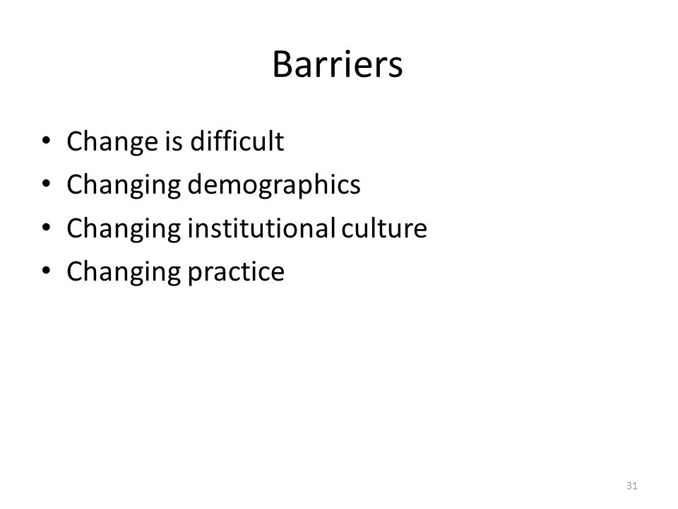 Barriers Change is difficult Changing demographics