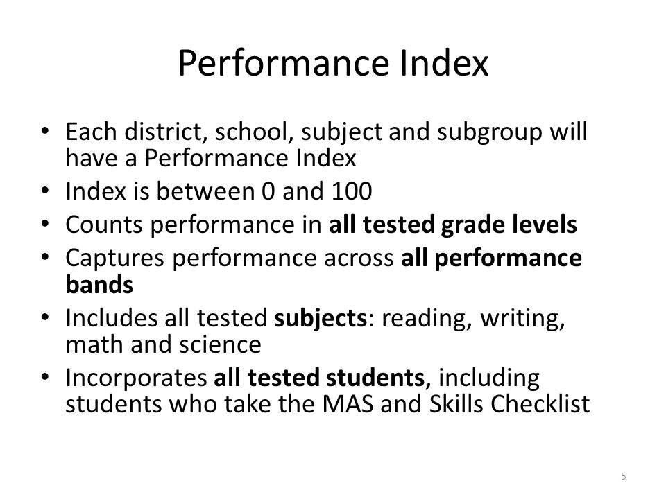 Performance Index Each district, school, subject and subgroup will have a Performance Index. Index is between 0 and 100.