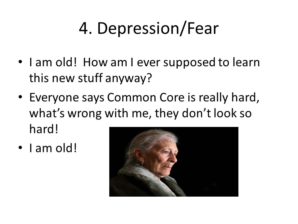 4. Depression/Fear I am old! How am I ever supposed to learn this new stuff anyway