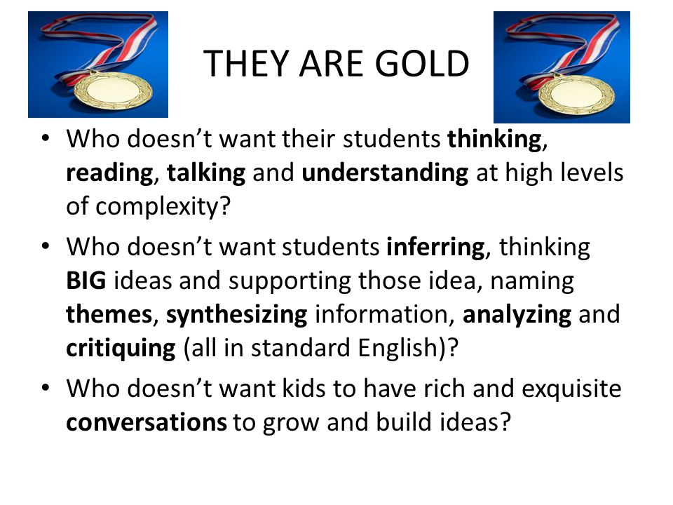 THEY ARE GOLD Who doesn't want their students thinking, reading, talking and understanding at high levels of complexity