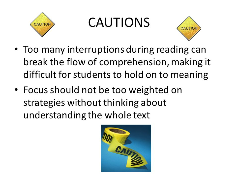 CAUTIONS Too many interruptions during reading can break the flow of comprehension, making it difficult for students to hold on to meaning.