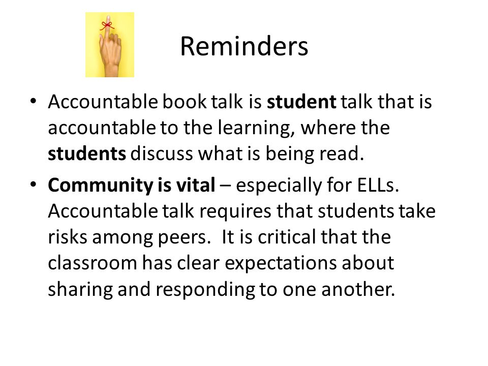 Reminders Accountable book talk is student talk that is accountable to the learning, where the students discuss what is being read.