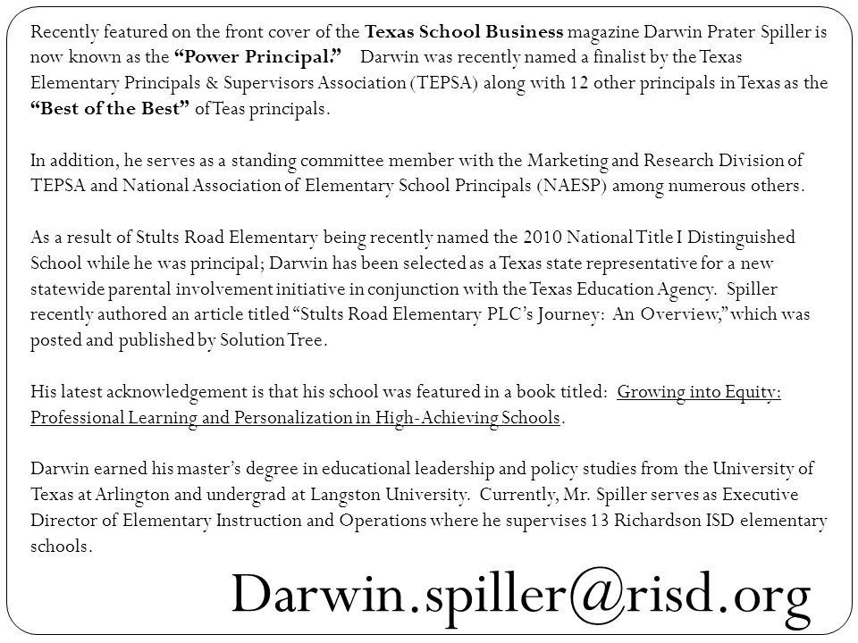 Recently featured on the front cover of the Texas School Business magazine Darwin Prater Spiller is now known as the Power Principal. Darwin was recently named a finalist by the Texas Elementary Principals & Supervisors Association (TEPSA) along with 12 other principals in Texas as the Best of the Best of Teas principals.