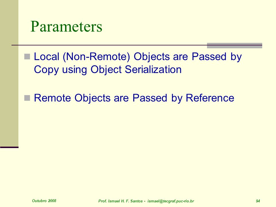 Parameters Local (Non-Remote) Objects are Passed by Copy using Object Serialization. Remote Objects are Passed by Reference.