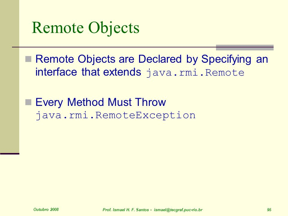 Remote Objects Remote Objects are Declared by Specifying an interface that extends java.rmi.Remote.