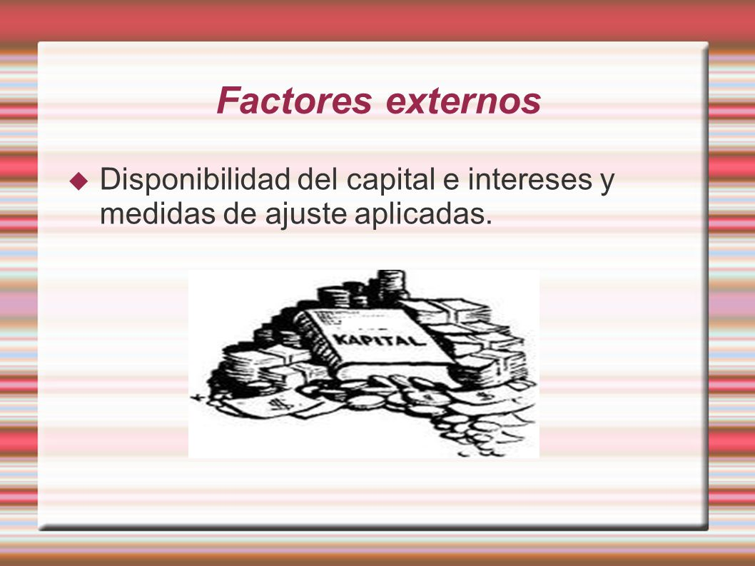 Factores externos Disponibilidad del capital e intereses y medidas de ajuste aplicadas.