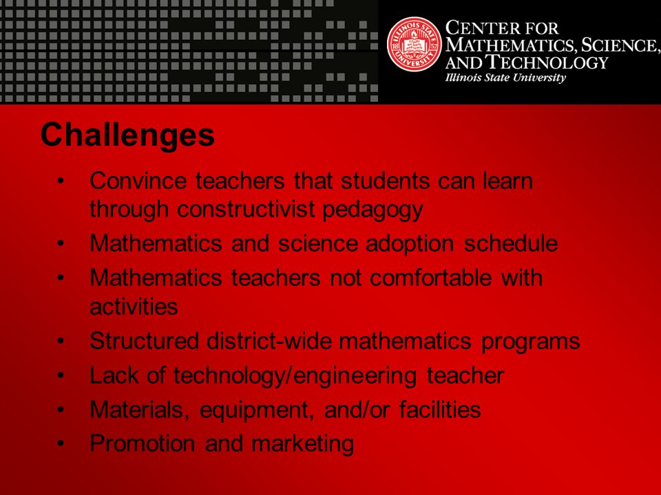 Challenges Convince teachers that students can learn through constructivist pedagogy. Mathematics and science adoption schedule.