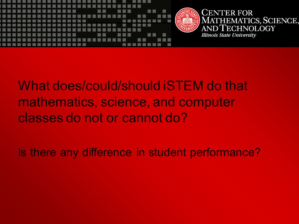 What does/could/should iSTEM do that mathematics, science, and computer classes do not or cannot do.