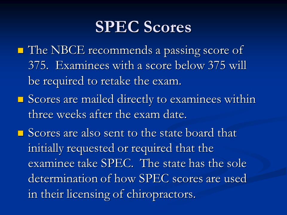 SPEC Scores The NBCE recommends a passing score of 375. Examinees with a score below 375 will be required to retake the exam.