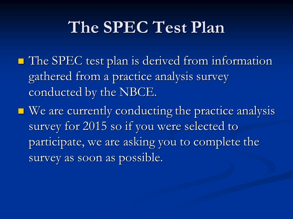 The SPEC Test Plan The SPEC test plan is derived from information gathered from a practice analysis survey conducted by the NBCE.